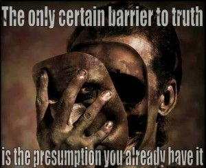 the-only-certain-barrier-to-truth-is-the-presumption-you-already-have-it